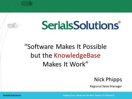 "Helping Your Library be the Best Partner for Research ""Software Makes It Possible but the KnowledgeBase Makes It Work"" Nick Phipps Regional Sales Manager."