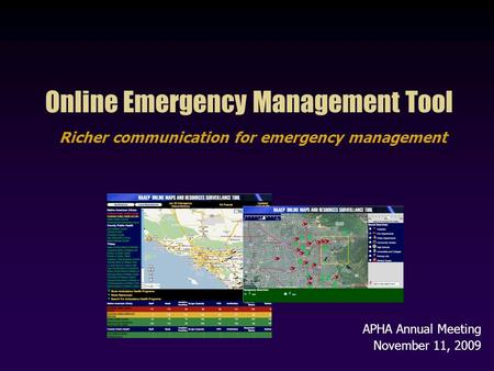 Online Emergency Management Tool Richer communication for emergency management APHA Annual Meeting November 11, 2009.