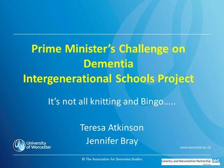© The Association for Dementia Studies Prime Minister's Challenge on Dementia Intergenerational Schools Project It's not all knitting and Bingo….. Teresa.