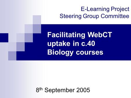 E-Learning Project Steering Group Committee 8 th September 2005 Facilitating WebCT uptake in c.40 Biology courses.