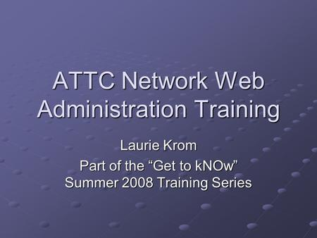 "ATTC Network Web Administration Training Laurie Krom Part of the ""Get to kNOw"" Summer 2008 Training Series."