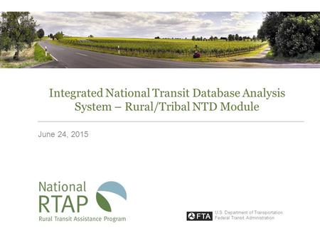 Integrated National Transit Database Analysis System – Rural/Tribal NTD Module June 24, 2015 U.S. Department of Transportation Federal Transit Administration.