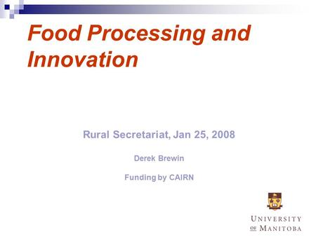 1 Food Processing and Innovation Rural Secretariat, Jan 25, 2008 Derek Brewin Funding by CAIRN.
