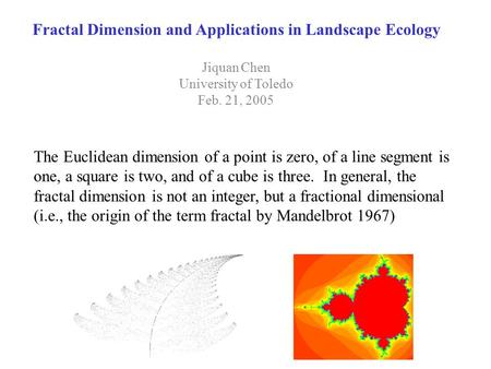 Fractal Dimension and Applications in Landscape Ecology Jiquan Chen University of Toledo Feb. 21, 2005 The Euclidean dimension of a point is zero, of a.