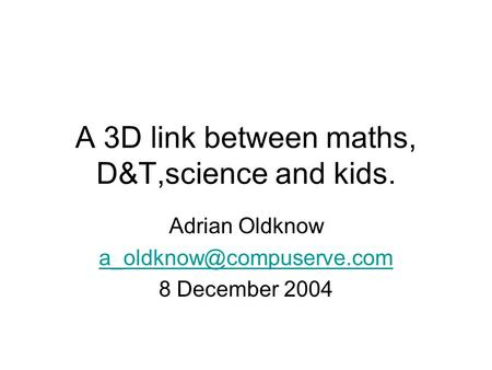 A 3D link between maths, D&T,science and kids. Adrian Oldknow 8 December 2004.