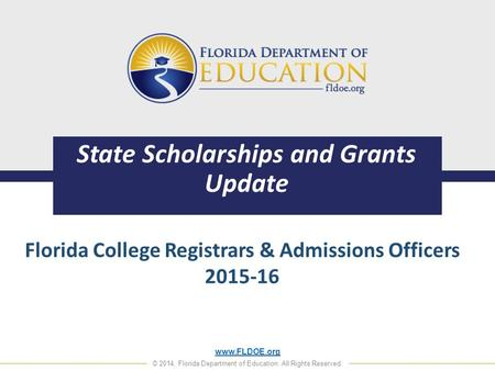 Www.FLDOE.org © 2014, Florida Department of Education. All Rights Reserved. State Scholarships and Grants Update Florida College Registrars & Admissions.