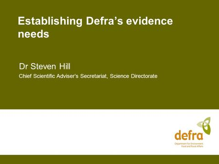 Establishing Defra's evidence needs Dr Steven Hill Chief Scientific Adviser's Secretariat, Science Directorate.