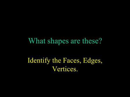 What shapes are these? Identify the Faces, Edges, Vertices.