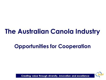 Creating value through diversity, innovation and excellence The Australian Canola Industry Opportunities for Cooperation.