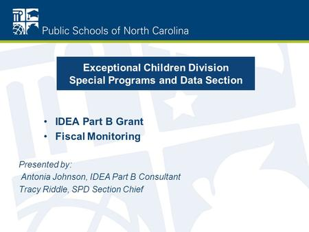 Exceptional Children Division Special Programs and Data Section IDEA Part B Grant Fiscal Monitoring Presented by: Antonia Johnson, IDEA Part B Consultant.