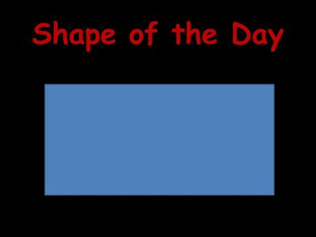 Shape of the Day. Assessment 1.Name each shape. 2.Tell 3 things all of these shapes have in common. 3.What are two names that classify ALL of.