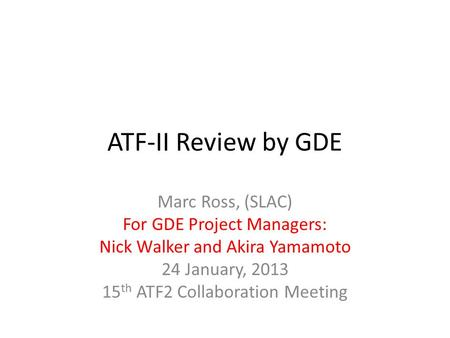ATF-II Review by GDE Marc Ross, (SLAC) For GDE Project Managers: Nick Walker and Akira Yamamoto 24 January, 2013 15 th ATF2 Collaboration Meeting.
