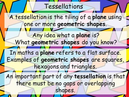 Tessellations A tessellation is the tiling of a plane using one or more geometric shapes. An important part of any tessellation is that there must be no.