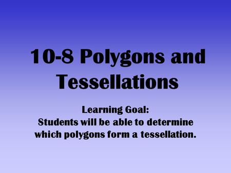 10-8 Polygons and Tessellations Learning Goal: Students will be able to determine which polygons form a tessellation.