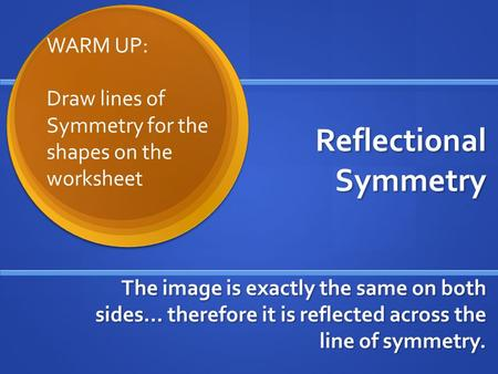 Reflectional Symmetry The image is exactly the same on both sides… therefore it is reflected across the line of symmetry. WARM UP: Draw lines of Symmetry.