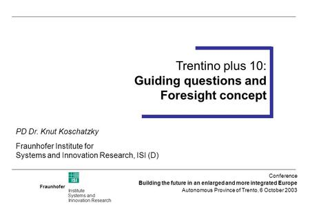 Fraunhofer ISI Institute Systems and Innovation Research Trentino plus 10 Foresight Workshop 14-15 July 2003 (Trento) Trentino plus 10: Guiding questions.