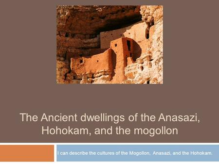 The Ancient dwellings of the Anasazi, Hohokam, and the mogollon I can describe the cultures of the Mogollon, Anasazi, and the Hohokam.