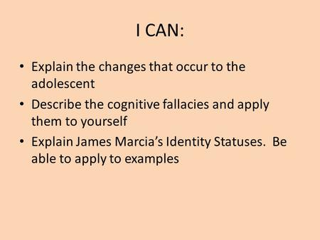 I CAN: Explain the changes that occur to the adolescent Describe the cognitive fallacies and apply them to yourself Explain James Marcia's Identity Statuses.