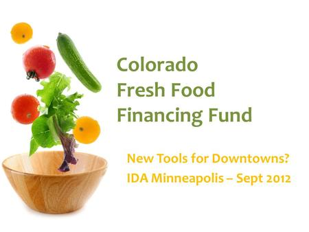 Colorado Fresh Food Financing Fund New Tools for Downtowns? IDA Minneapolis – Sept 2012.