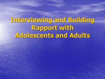 Interviewing and Building Rapport with Adolescents and Adults.