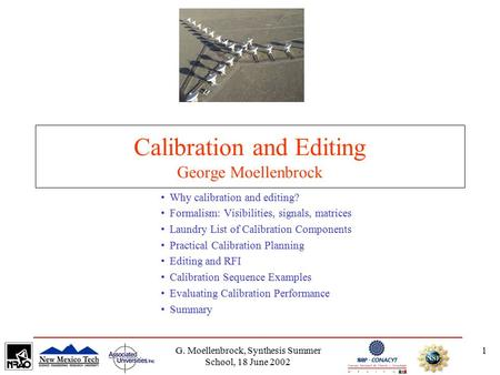 G. Moellenbrock, Synthesis Summer School, 18 June 2002 1 Calibration and Editing George Moellenbrock Why calibration and editing? Formalism: Visibilities,