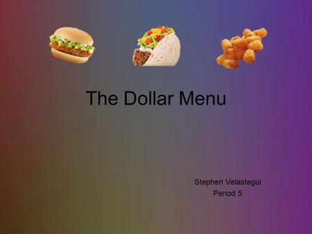 The Dollar Menu Stephen Velastegui Period 5. Affordability The Dollar Menu is usually found in fast food restaurants; i.e McDonald's, Burger King, Wendy's,
