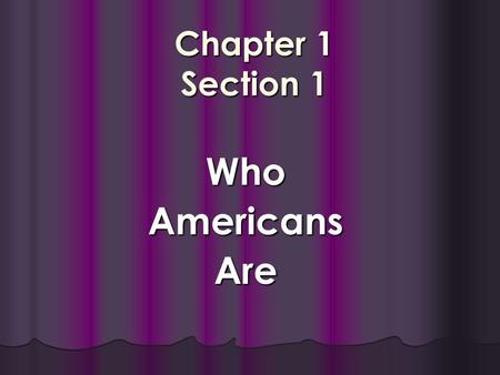 Chapter 1 Section 1 WhoAmericansAre. Objectives Discuss the variety of places where Americans live. Discuss the variety of places where Americans live.