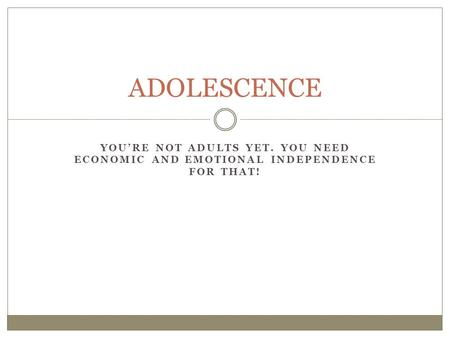 YOU'RE NOT ADULTS YET. YOU NEED ECONOMIC AND EMOTIONAL INDEPENDENCE FOR THAT! ADOLESCENCE.