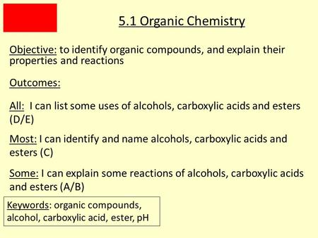 5.1 Organic Chemistry Objective: to identify organic compounds, and explain their properties and reactions Outcomes: All: I can list some uses of alcohols,