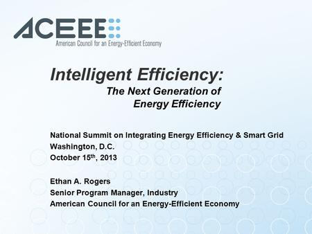 Intelligent Efficiency: National Summit on Integrating Energy Efficiency & Smart Grid Washington, D.C. October 15 th, 2013 Ethan A. Rogers Senior Program.