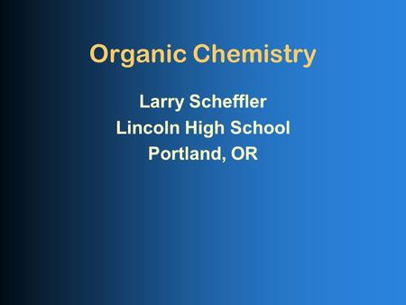 Organic Chemistry Larry Scheffler Lincoln High School Portland, OR.