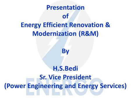 Presentation of Energy Efficient Renovation & Modernization (R&M) By H.S.Bedi Sr. Vice President (<strong>Power</strong> Engineering and Energy Services)