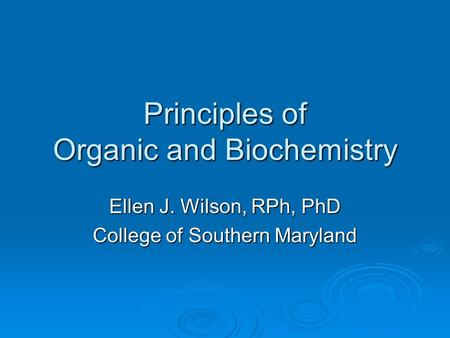 Principles of Organic and Biochemistry Ellen J. Wilson, RPh, PhD College of Southern Maryland.