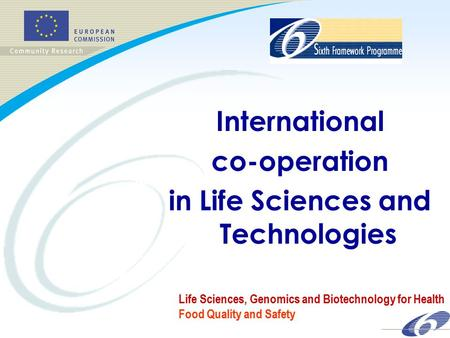 FP 6 International co-operation in Life Sciences and Technologies Life Sciences, Genomics and Biotechnology for Health Food Quality and Safety.