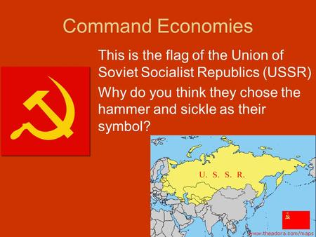 Command Economies This is the flag of the Union of Soviet Socialist Republics (USSR) Why do you think they chose the hammer and sickle as their symbol?