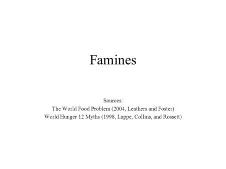 Famines Sources: The World Food Problem (2004, Leathers and Foster) World Hunger 12 Myths (1998, Lappe, Collins, and Rossett)