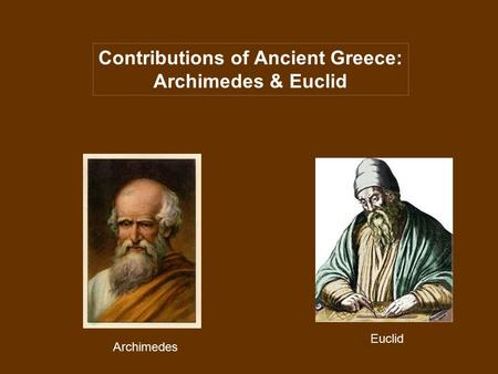 Contributions of Ancient Greece: Archimedes & Euclid Euclid Archimedes.