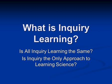 What is Inquiry Learning? Is All Inquiry Learning the Same? Is Inquiry the Only Approach to Learning Science?