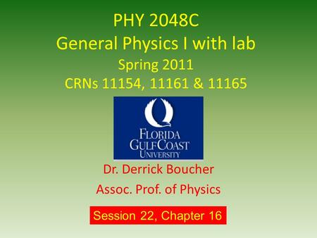 PHY 2048C General Physics I with lab Spring 2011 CRNs 11154, 11161 & 11165 Dr. Derrick Boucher Assoc. Prof. of Physics Session 22, Chapter 16.