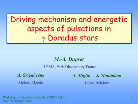 Workshop: «  Doradus stars in the COROT fields » Nice, 26-28 May, 2008 1 Driving mechanism and energetic aspects of pulsations in  Doradus stars A.Miglio.