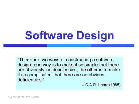 "CSE 403, Spring 2008, Alverson Software Design ""There are two ways of constructing a software design: one way is to make it so simple that there are obviously."