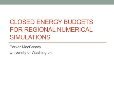 CLOSED ENERGY BUDGETS FOR REGIONAL NUMERICAL SIMULATIONS Parker MacCready University of Washington.