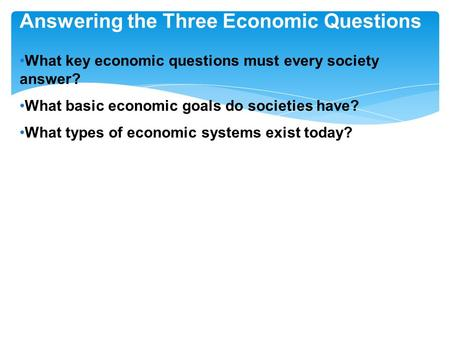 Answering the Three Economic Questions What key economic questions must every society answer? What basic economic goals do societies have? What types of.