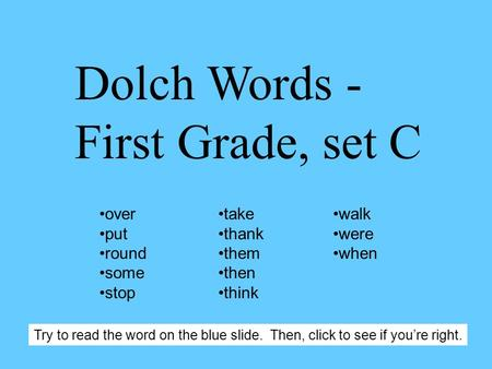 Dolch Words - First Grade, set C over put round some stop take thank them then think walk were when Try to read the word on the blue slide. Then, click.