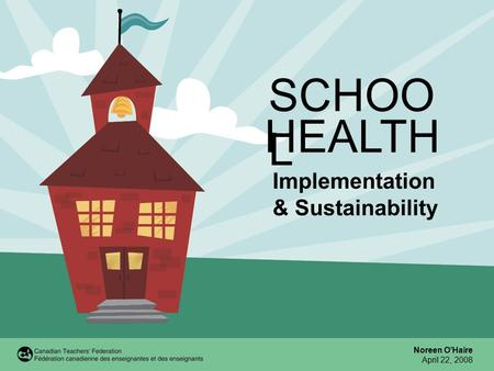 SCHOO L Implementation & Sustainability Noreen O'Haire April 22, 2008 HEALTH.
