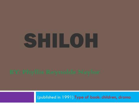 SHILOH (published in 1991) Type of book: children, drama BY: Phyllis Reynolds Naylor.