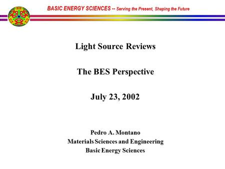 Light Source Reviews The BES Perspective July 23, 2002 Pedro A. Montano Materials Sciences and Engineering Basic Energy Sciences BASIC ENERGY SCIENCES.