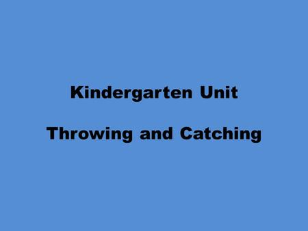 Kindergarten Unit Throwing and Catching. Kindergarten Unit Throwing Objectives PE.K.MS.1.2 Use recognizable forms of the basic manipulative skills. What.