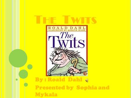 T HE T WITS By : Roald Dahl Presented by Sophia and Mykala.