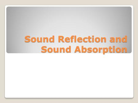 Sound Reflection and Sound Absorption. REFLECTION OF SOUND The reflection of sound follows the same laws as the reflection of light ◦Angle of incidence=Angle.